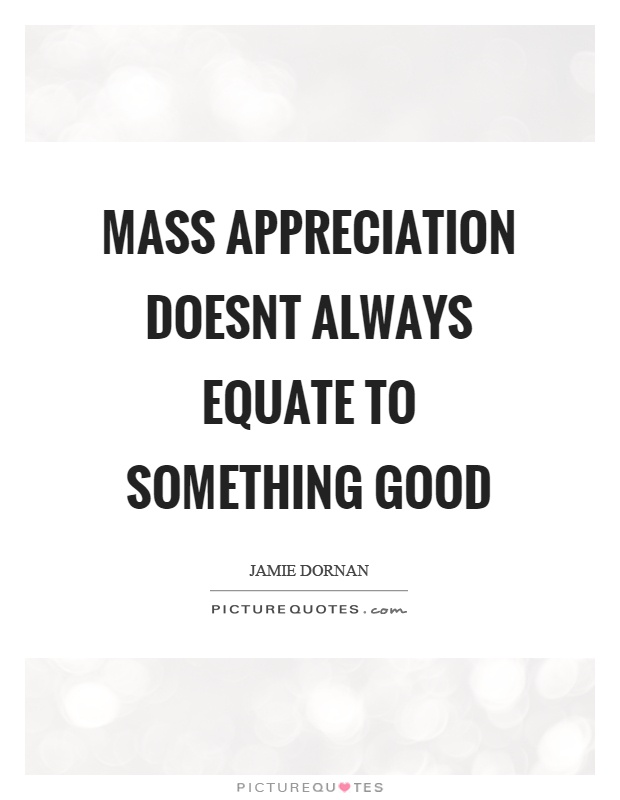 Mass appreciation doesnt always equate to something good Picture Quote #1