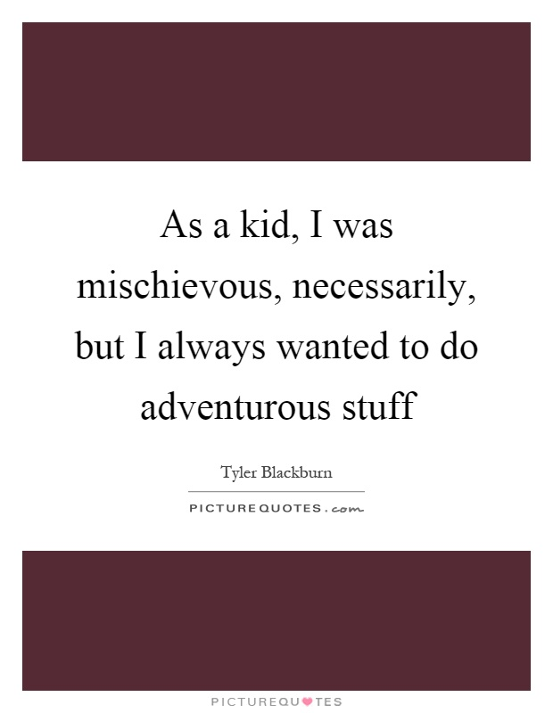 As a kid, I was mischievous, necessarily, but I always wanted to do adventurous stuff Picture Quote #1