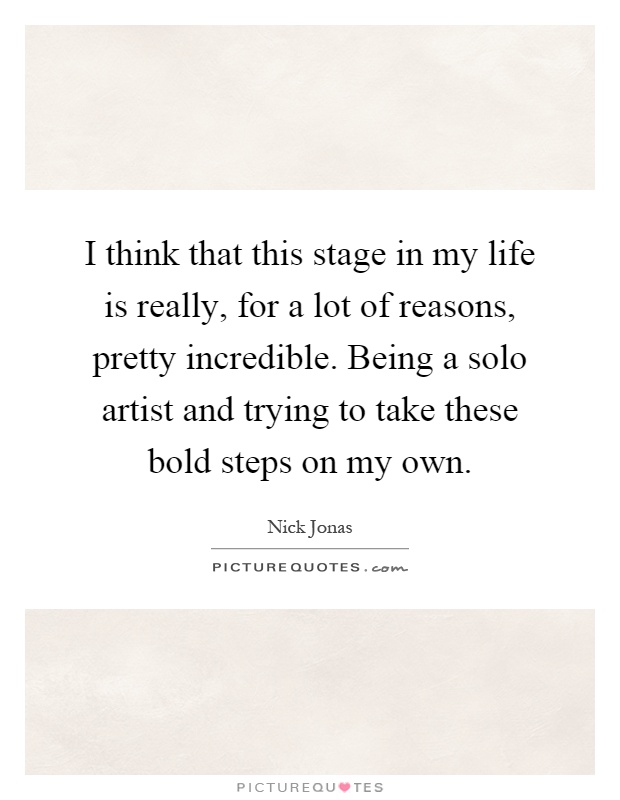 I think that this stage in my life is really, for a lot of reasons, pretty incredible. Being a solo artist and trying to take these bold steps on my own Picture Quote #1