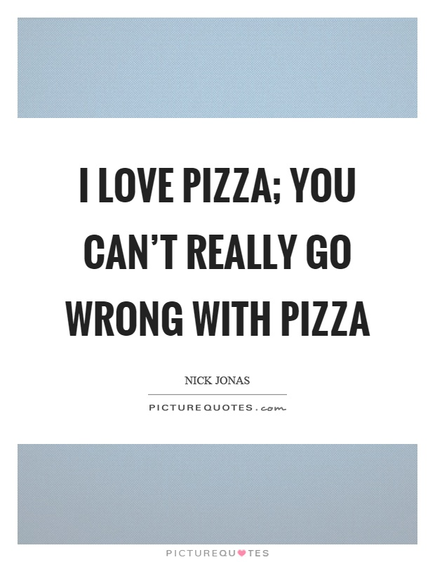 Quotes About Love Going Wrong : Pizza Quotes Pizza Sayings Pizza Picture Quotes