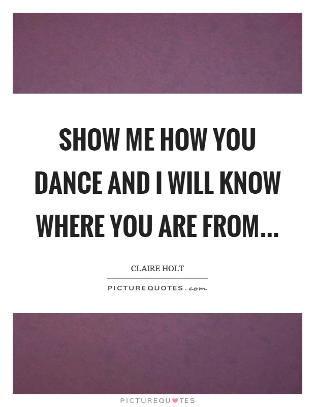 Show me how you dance and I will know where you are from Picture Quote #1