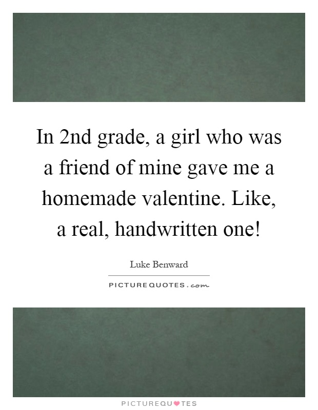 In 2nd grade, a girl who was a friend of mine gave me a homemade valentine. Like, a real, handwritten one! Picture Quote #1