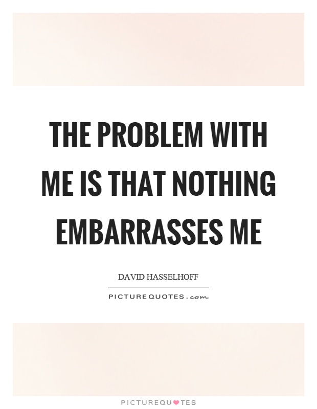 The problem with me is that nothing embarrasses me Picture Quote #1