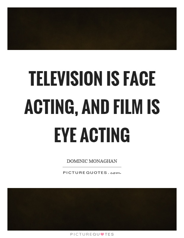 Television is face acting, and film is eye acting Picture Quote #1