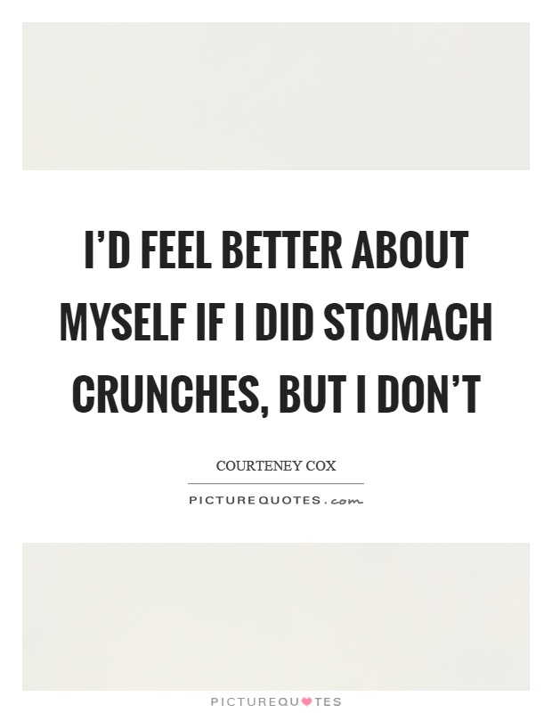 I'd feel better about myself if I did stomach crunches, but I don't Picture Quote #1