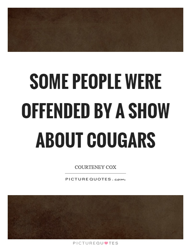 Some people were offended by a show about cougars Picture Quote #1