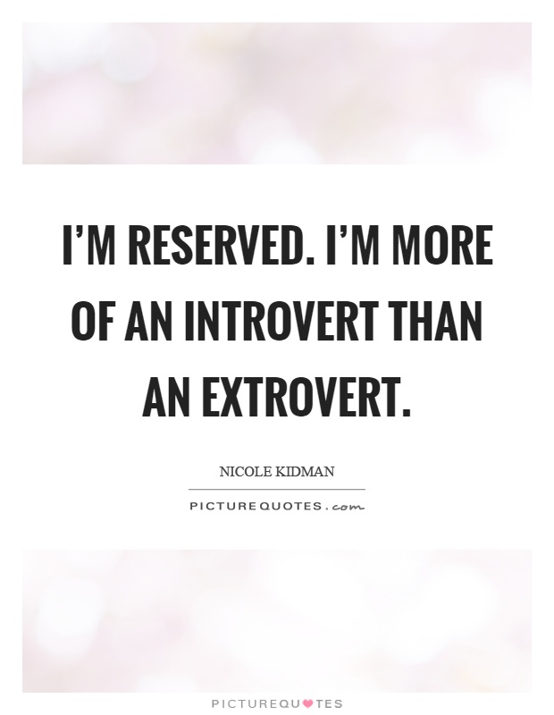 I'm reserved. I'm more of an introvert than an extrovert Picture Quote #1