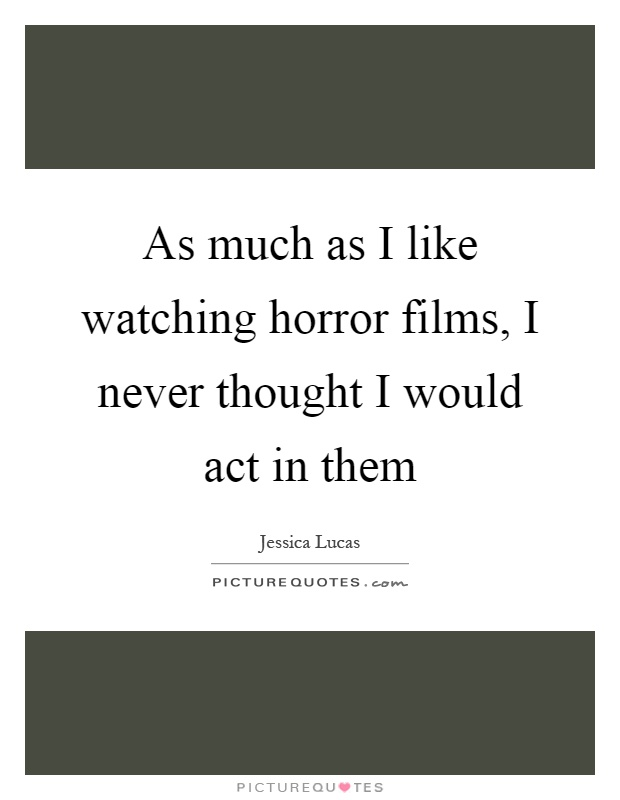 As much as I like watching horror films, I never thought I would act in them Picture Quote #1