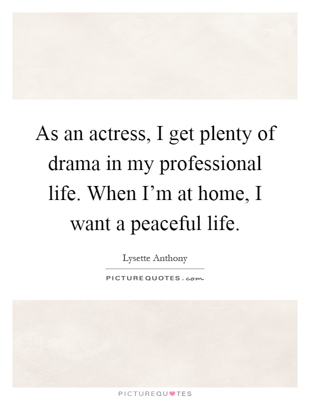 As an actress, I get plenty of drama in my professional life. When I'm at home, I want a peaceful life Picture Quote #1