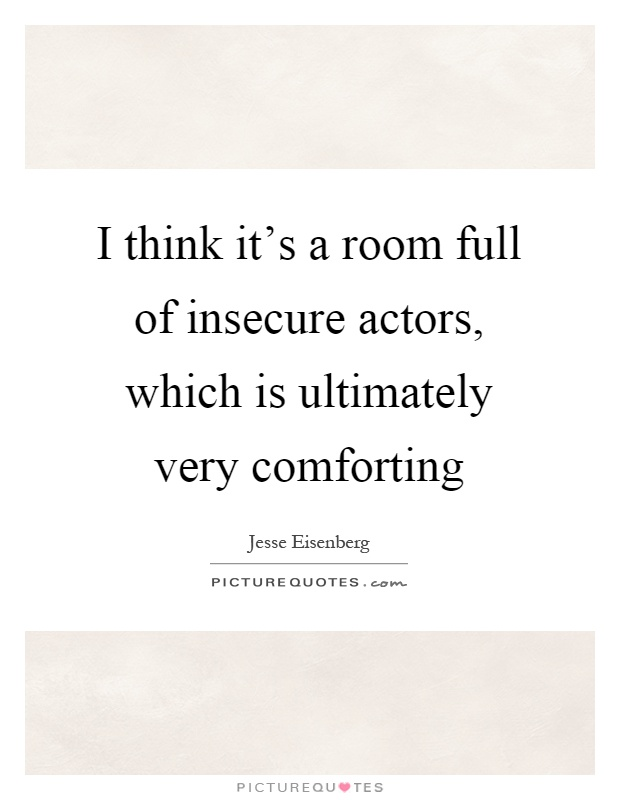 I think it's a room full of insecure actors, which is ultimately very comforting Picture Quote #1