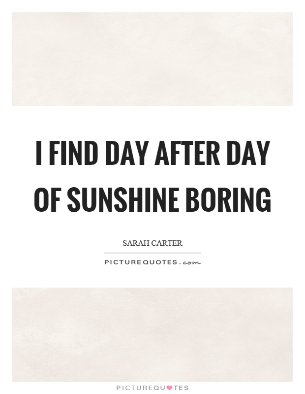 I find day after day of sunshine boring Picture Quote #1