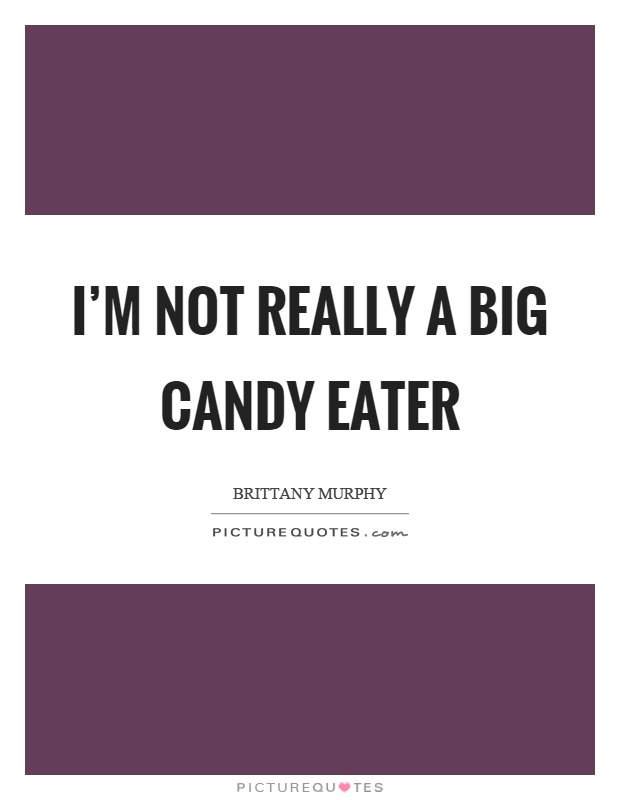 I'm not really a big candy eater Picture Quote #1