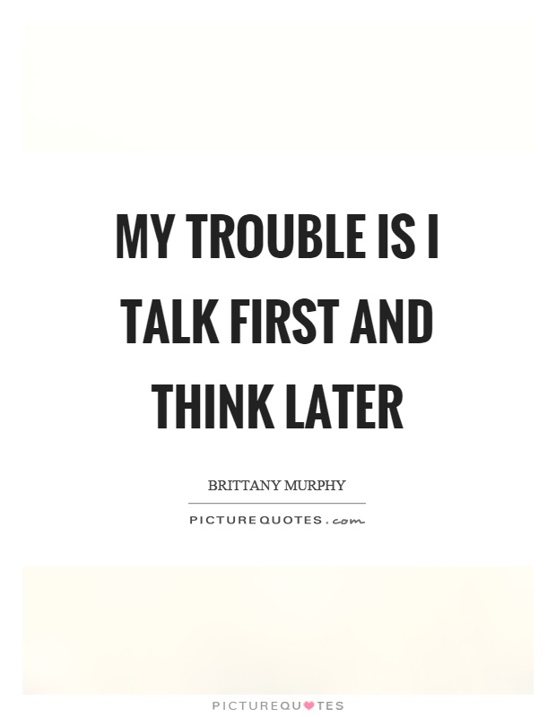 My trouble is I talk first and think later Picture Quote #1