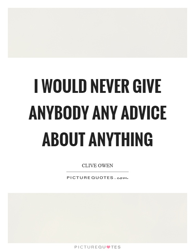 I would never give anybody any advice about anything Picture Quote #1