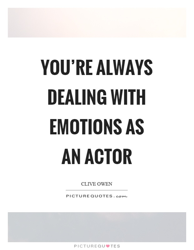 You're always dealing with emotions as an actor Picture Quote #1