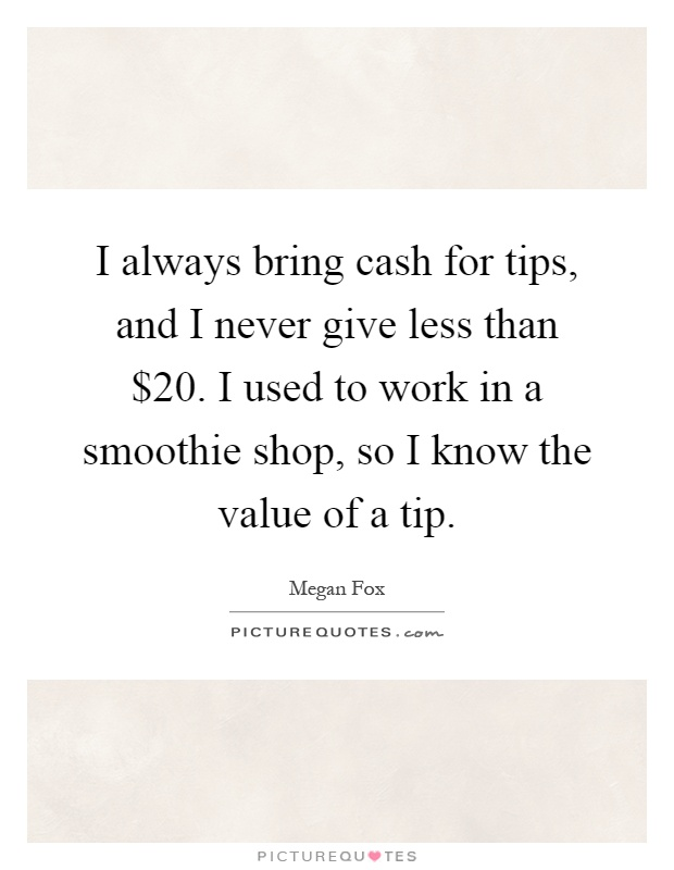 I always bring cash for tips, and I never give less than $20. I used to work in a smoothie shop, so I know the value of a tip Picture Quote #1