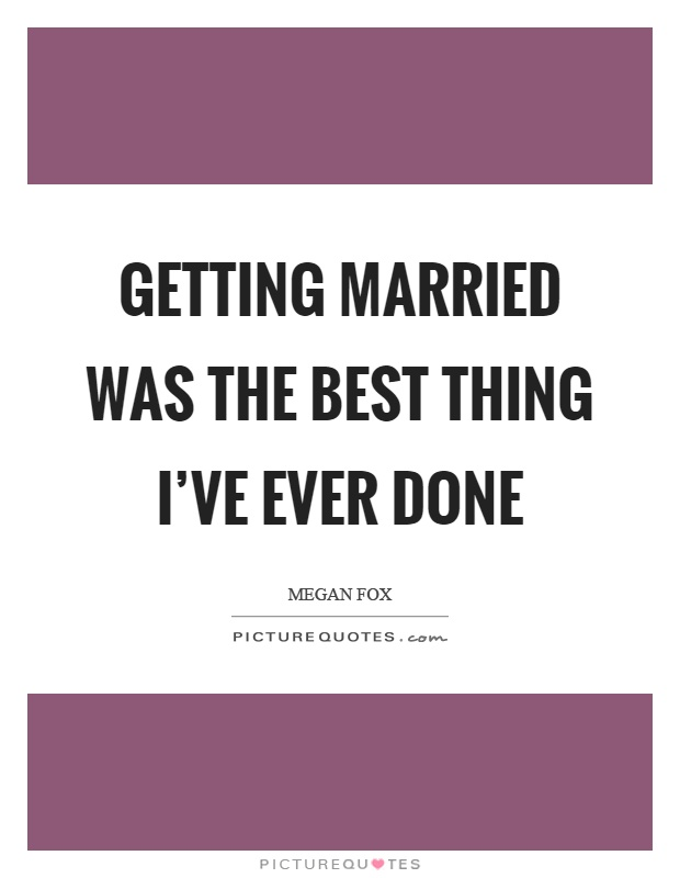 Getting married was the best thing I've ever done Picture Quote #1