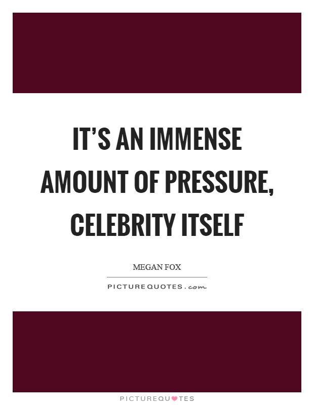 It's an immense amount of pressure, celebrity itself Picture Quote #1