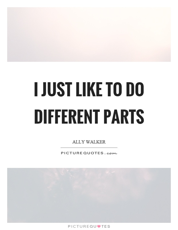 I just like to do different parts Picture Quote #1