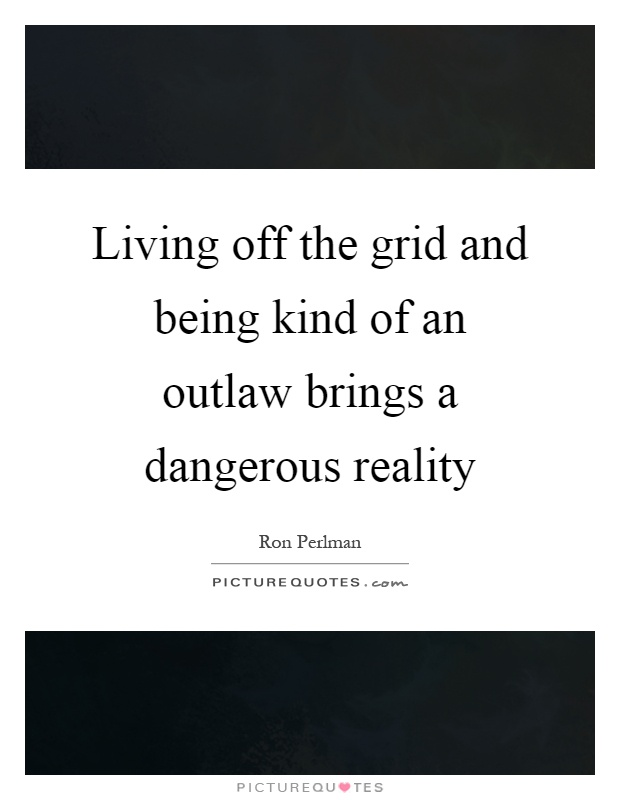 Living off the grid and being kind of an outlaw brings a dangerous reality Picture Quote #1
