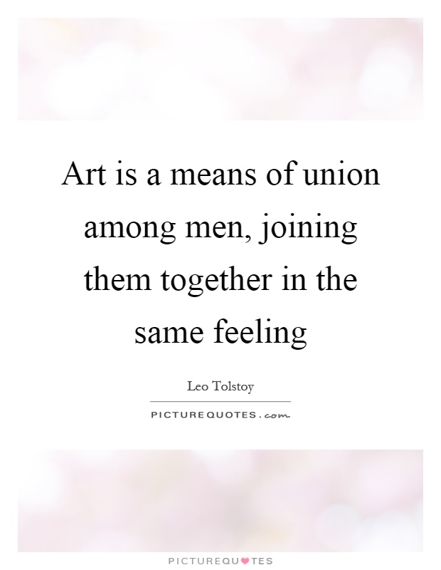 Art is a means of union among men, joining them together in the same feeling Picture Quote #1