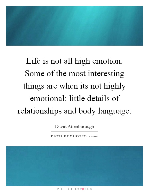 Life is not all high emotion. Some of the most interesting things are when its not highly emotional: little details of relationships and body language Picture Quote #1