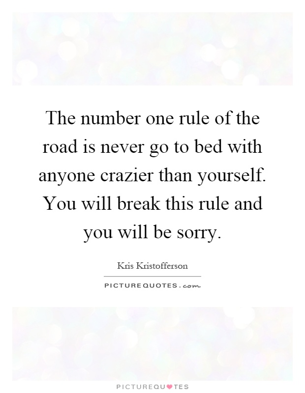 The number one rule of the road is never go to bed with anyone crazier than yourself. You will break this rule and you will be sorry Picture Quote #1