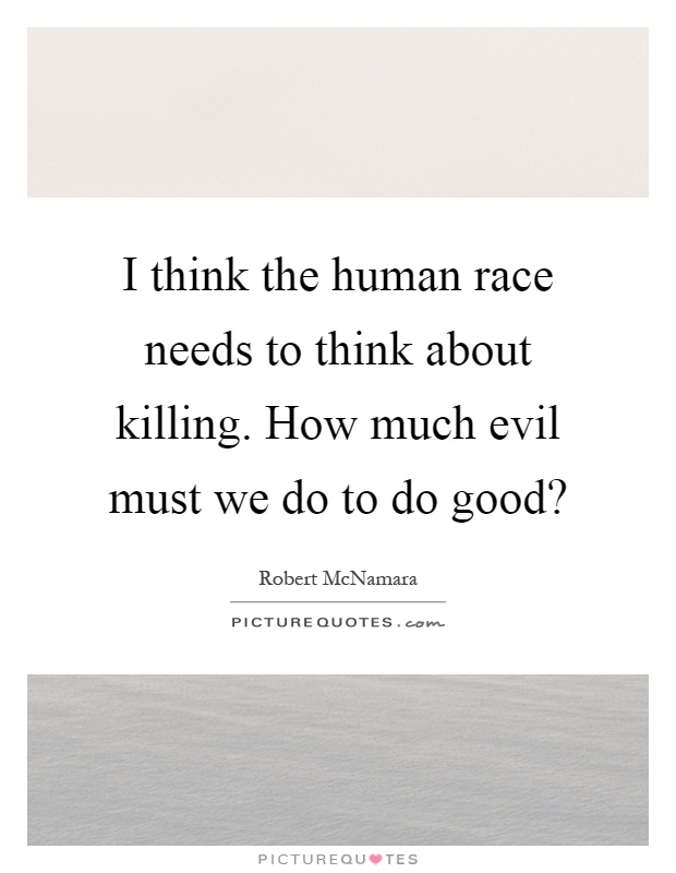 I think the human race needs to think about killing. How much evil must we do to do good? Picture Quote #1