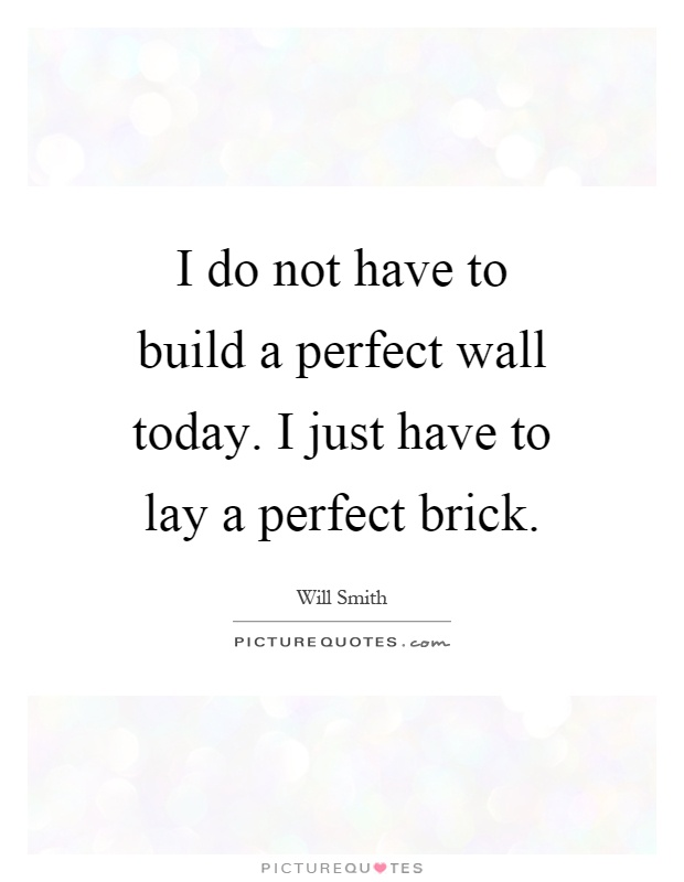 I do not have to build a perfect wall today. I just have to lay a perfect brick Picture Quote #1
