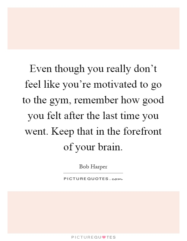 Even though you really don't feel like you're motivated to go to the gym, remember how good you felt after the last time you went. Keep that in the forefront of your brain Picture Quote #1