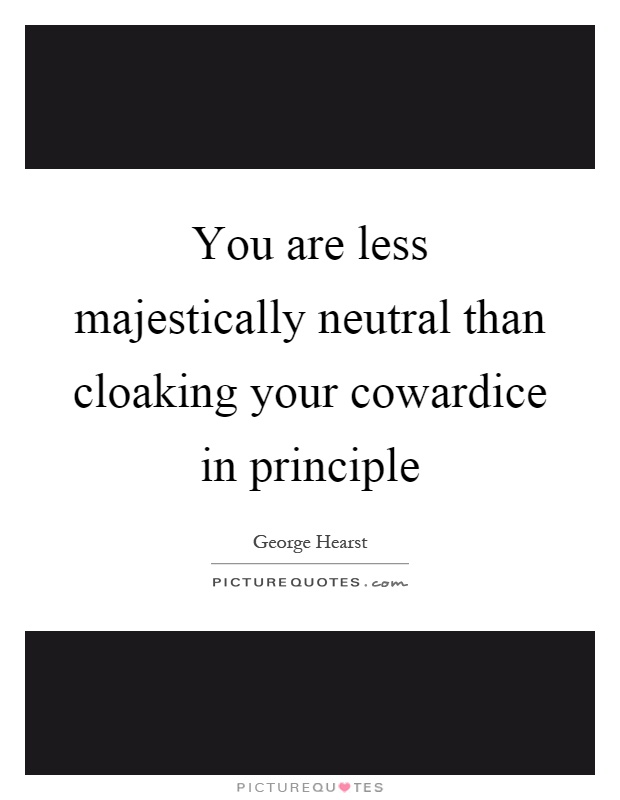 You are less majestically neutral than cloaking your cowardice in principle Picture Quote #1
