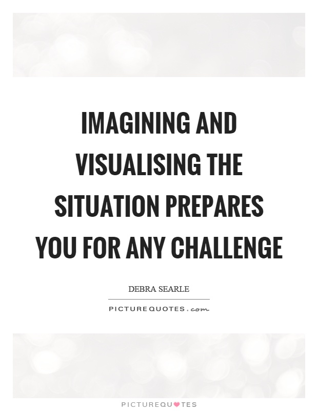 Imagining and visualising the situation prepares you for any challenge Picture Quote #1