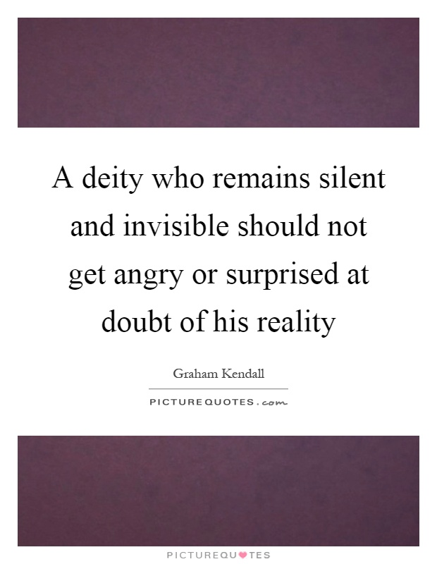 A deity who remains silent and invisible should not get angry or surprised at doubt of his reality Picture Quote #1