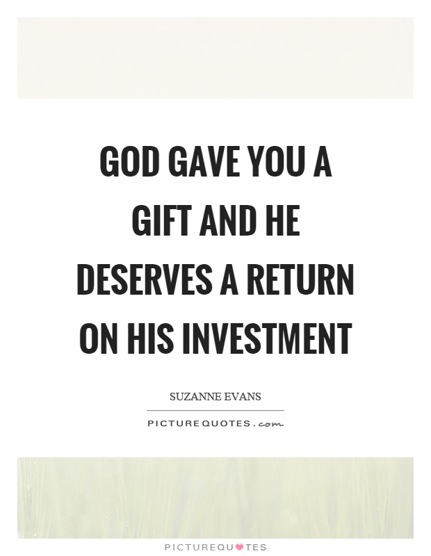 God gave you a gift and he deserves a return on his investment Picture Quote #1
