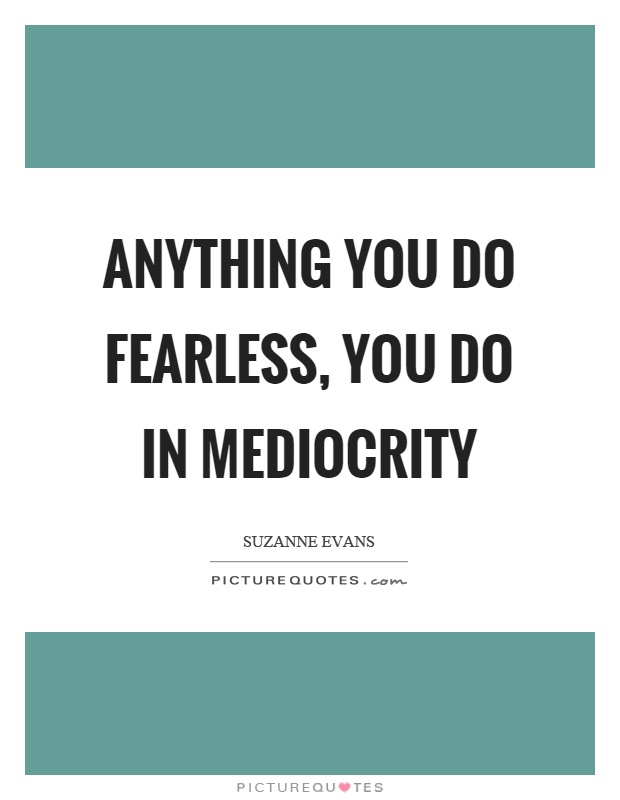 Anything you do fearless, you do in mediocrity Picture Quote #1