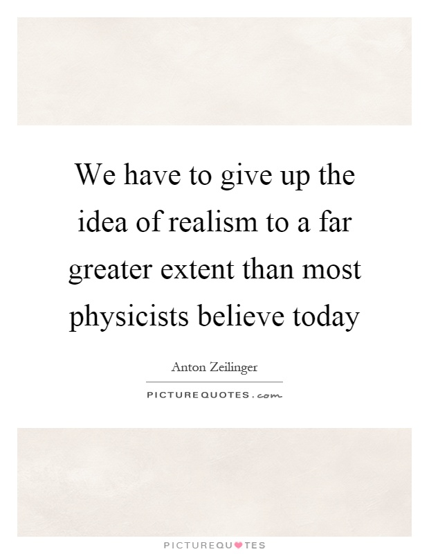 We have to give up the idea of realism to a far greater extent than most physicists believe today Picture Quote #1