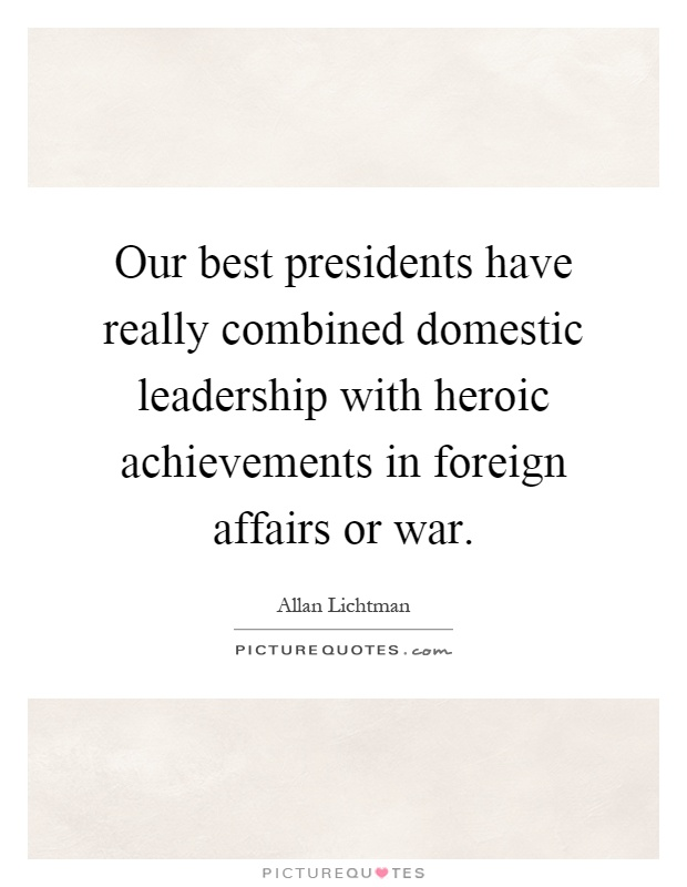Our best presidents have really combined domestic leadership with heroic achievements in foreign affairs or war Picture Quote #1