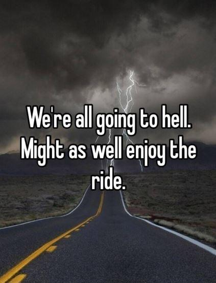 We're all going to hell, might as well enjoy the ride Picture Quote #1