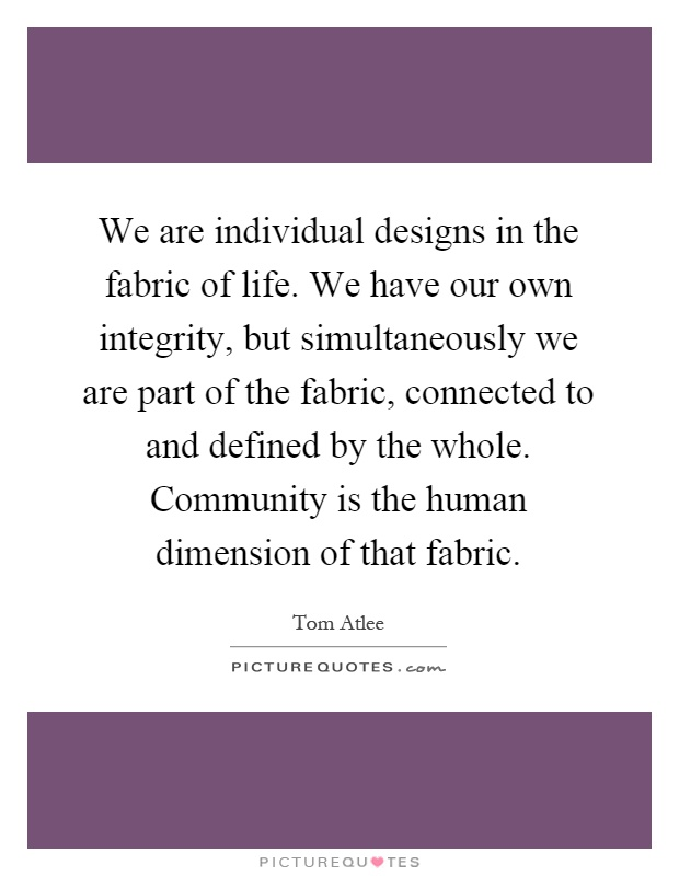 We are individual designs in the fabric of life. We have our own integrity, but simultaneously we are part of the fabric, connected to and defined by the whole. Community is the human dimension of that fabric Picture Quote #1