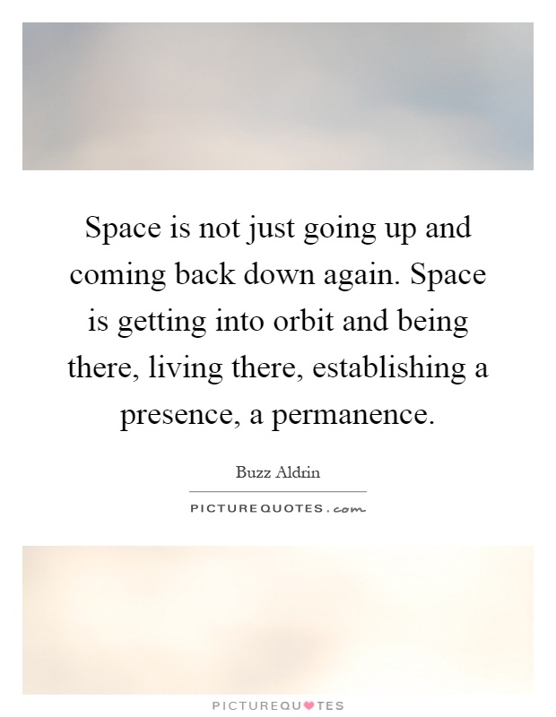 Space is not just going up and coming back down again. Space is getting into orbit and being there, living there, establishing a presence, a permanence Picture Quote #1