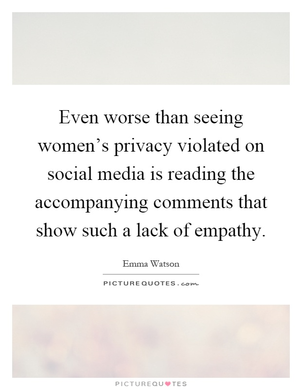 Even worse than seeing women's privacy violated on social media is reading the accompanying comments that show such a lack of empathy Picture Quote #1