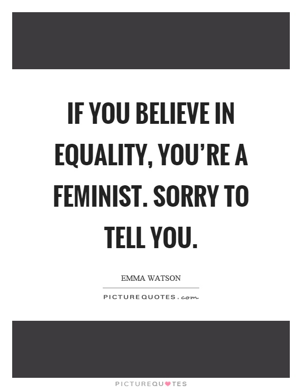 If you believe in equality, you're a feminist. Sorry to tell you Picture Quote #1