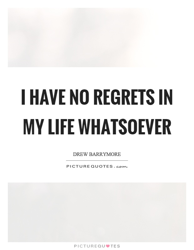 I have no regrets in my life whatsoever Picture Quote #1