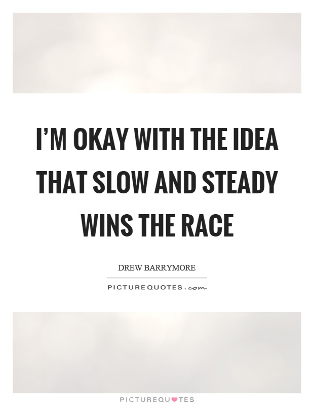 I'm okay with the idea that slow and steady wins the race Picture Quote #1