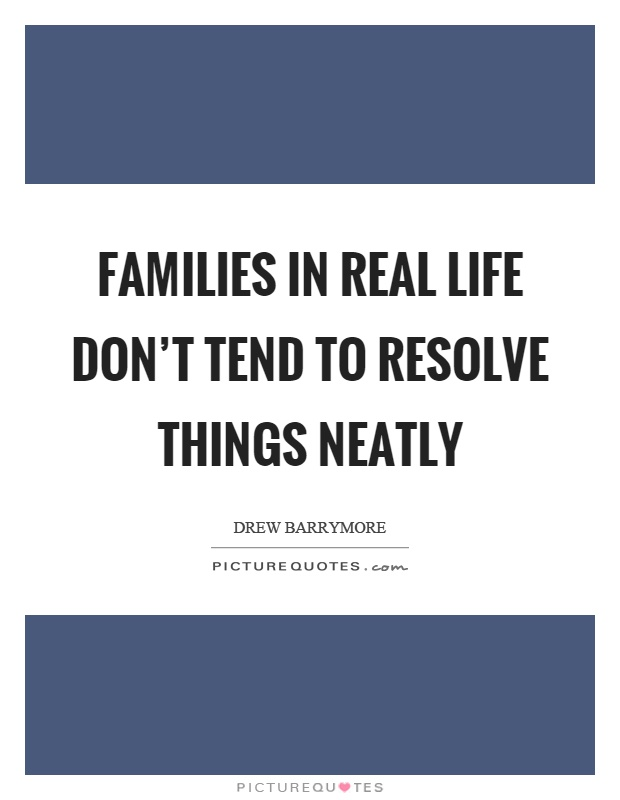 Families in real life don't tend to resolve things neatly Picture Quote #1
