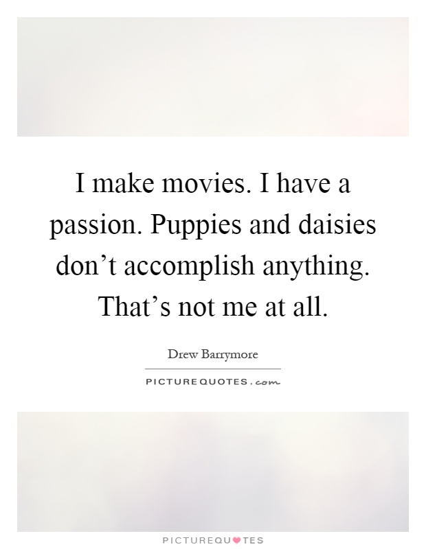 I make movies. I have a passion. Puppies and daisies don't accomplish anything. That's not me at all Picture Quote #1