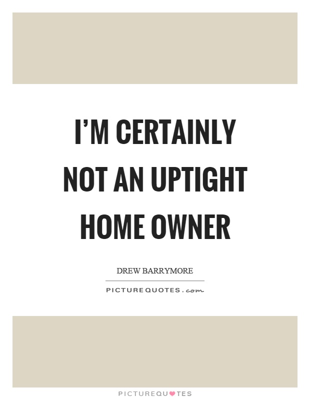 I'm certainly not an uptight home owner Picture Quote #1