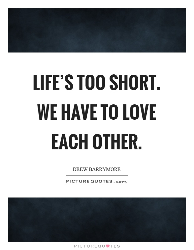 Life's too short. We have to love each other Picture Quote #1