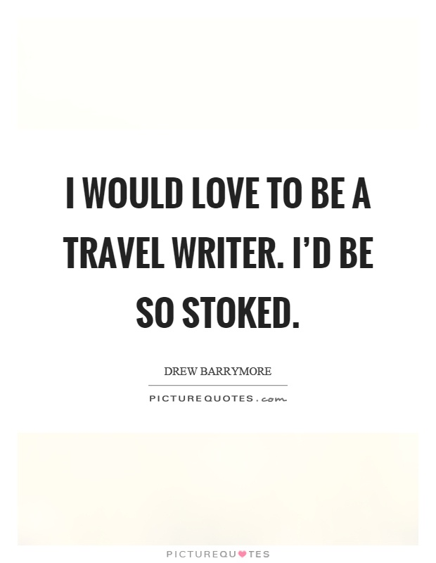 I would love to be a travel writer. I'd be so stoked Picture Quote #1