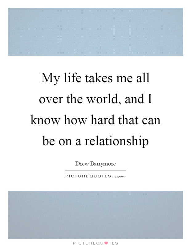 My life takes me all over the world, and I know how hard that can be on a relationship Picture Quote #1